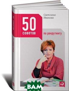 Купить 50 советов по рекрутингу, Альпина Паблишер, Светлана Иванова, 978-5-9614-6359-0