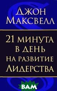 Купить 21 минута в день на развитие лидерства, ПОПУРРИ, Джон Максвелл, 978-985-15-1809-4