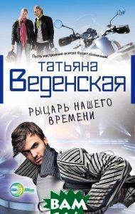 Купить Рыцарь нашего времени, Неизвестный, Татьяна Веденская, 978-5-699-63425-5