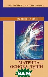 Купить Матрица основа души, Амрита-Русь, Л. А. Секлитова, Л. Л. Стрельникова, 978-5-413-01601-5