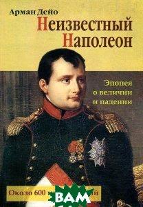 Неизвестный Наполеон. Эпопея о величии и падении