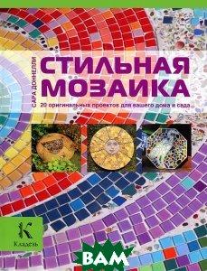 Купить Стильная мозаика. 20 оригинальных проектов для вашего дома и сада, АСТРЕЛЬ, Сара Доннелли, 978-5-271-46020-3