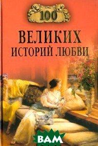 Купить 100 великих историй любви, ВЕЧЕ, А. Р. Сардарян, 978-5-9533-4062-5