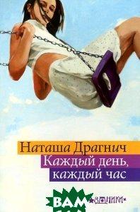 Купить Каждый день, каждый час, РИПОЛ КЛАССИК, Наташа Драгнич, 978-5-386-05390-1