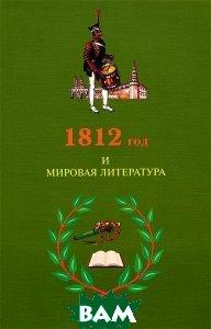 Купить 1812 год и мировая литература, ИМЛИ РАН, 978-5-9208-0421-1