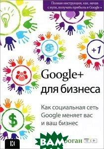 Купить Google + для бизнеса. Как социальная сеть Google меняет вас и ваш бизнес, ШКИМБ, Крис Броган, 978-5-4160-0027-1