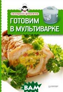Купить Экспресс-рецепты. Готовим в мультиварке, Питер, 978-5-496-00207-3