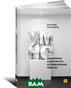 Купить УМНО, или Управление маркетингом нетривиальным образом, Альпина Паблишер, Александр Соколоверов, 978-5-9614-4400-1