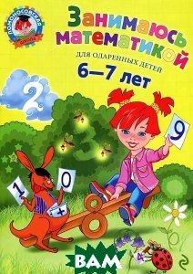 Купить Занимаюсь математикой: для детей 6-7 лет, ЭКСМО, Сорокина Татьяна Владимировна, 978-5-699-63571-9