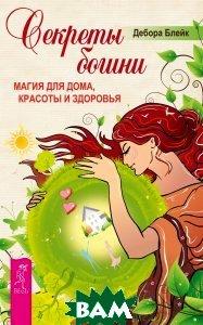 Купить Секреты богини. Магия для дома, красоты и здоровья, ИГ Весь, Дебора Блейк, 978-5-9573-2605-2