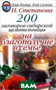 Купить 200 заговоров сибирской целительницы на благополучие в семье, РИПОЛ КЛАССИК, Н. Степанова, 978-5-386-05884-5