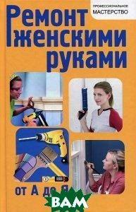 Купить Ремонт женскими руками от А до Я, ФЕНИКС, В. С. Котельников, 978-5-222-21191-5