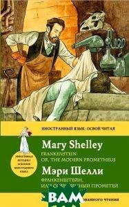 Купить Франкенштейн, или современный Прометей / Frankenstein: Or, the Modern Prometheus, Неизвестный, М. Шелли, 978-5-699-62936-7