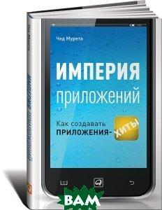 Купить Империя приложений. Как создавать приложения-хиты, Альпина Паблишер, Чед Мурета, 978-5-9614-4430-8