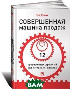 Купить Совершенная машина продаж. 12 проверенных стратегий эффективности бизнеса, Альпина Паблишер, Чет Холмс, 978-5-9614-4378-3