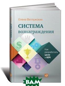 Купить Система вознаграждения. Как разработать цели и KPI, Альпина Паблишер, Елена Ветлужских, 978-5-9614-6905-9