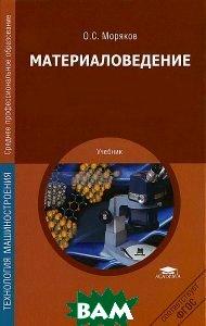 Купить Материаловедение, Академия, О. С. Моряков, 978-5-7695-9854-8