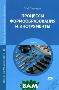 Купить Процессы формообразования и инструменты, Неизвестный, Р. М. Гоцеридзе, 978-5-7695-9860-9