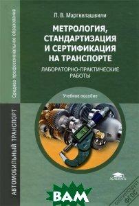 Купить Метрология, стандартизация и сертификация на транспорте. Лабораторно-практические работы, Академия, Л. В. Маргвелашвили, 978-5-7695-9829-6