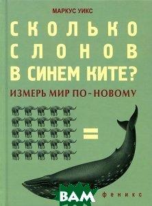 Купить Сколько слонов в синем ките? Измерь мир по-новому, ФЕНИКС, Маркус Уикс, 978-5-222-18835-4