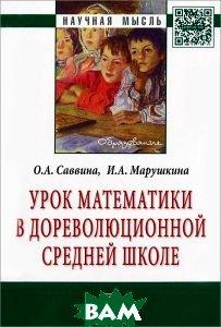 Купить Урок математики в дореволюционной средней школе, ИНФРА-М, О. А. Саввина, И. А. Марушкина, 978-5-16-006909-8