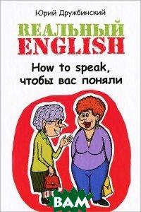 Купить Rеальный English. How to speak, чтобы вас поняли. Учебное пособие, ФЕНИКС, Юрий Дружбинский, 978-5-222-21179-3