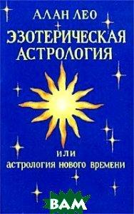 Купить Эзотерическая астрология, или Астрология нового времени, Оригинал, Алан Лео, 3-926925-02-7