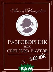 Купить Разговорник для светских раутов и тусовок, ПЕТРОПОЛИС, Малец Питерский, 978-5-9676-0476-8