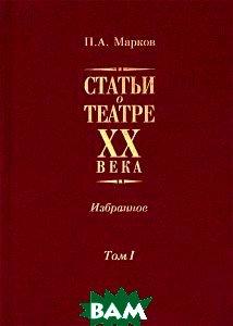 П. А. Марков. Статьи о театре XX века. Избранное. В 2 томах. Том 1