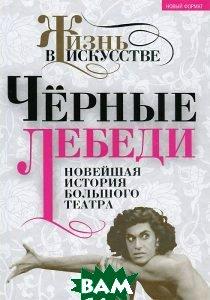 Купить Черные лебеди. Новейшая история Большого театра, Алгоритм, 978-5-4438-0394-4