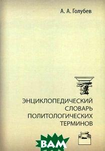 Купить Энциклопедический словарь политологических терминов, ПЕТРОПОЛИС, А. А. Голубев, 978-5-9676-0493-5