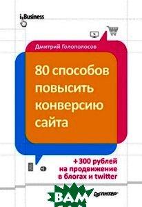 Купить 80 способов повысить конверсию сайта, Питер, Дмитрий Голополосов, 978-5-496-00703-0