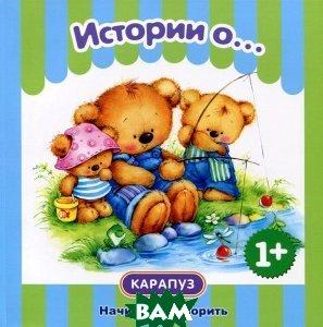 Истории о... Для детей от 1 года. Для детей от 1 года, Карапуз, С. Н. Савушкин, С. Н. Теплюк, 978-5-9715-0621-8  - купить со скидкой