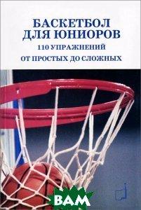 Купить Баскетбол для юниоров. 110 упражнений от простых до сложных, ТВТ Дивизион, Баррел Пайе, Патрик Пайе, 978-5-98724-046-5