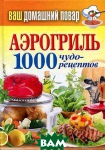 Купить Аэрогриль. 1000 чудо-рецептов, РИПОЛ КЛАССИК, 978-5-386-06260-6