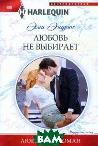 Купить Любовь не выбирает, ЦЕНТРПОЛИГРАФ, Эми Эндрюс, 978-5-227-04512-6