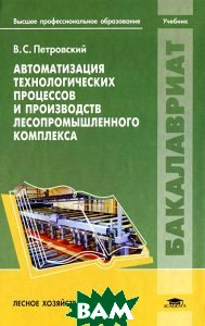 Купить Автоматизация технологических процессов и производств лесопромышленного комплекса: Учебник. Петровский В.С., Академия, 978-5-7695-6023-1