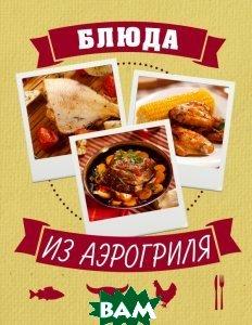 Купить Блюда из аэрогриля, ЭКСМО, 978-5-699-60602-3