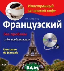 Купить Французский без проблем для продолжающих / Une tasse de francais (+ CD), ЭКСМО, О.С. Кобринец, 978-5-699-66232-6