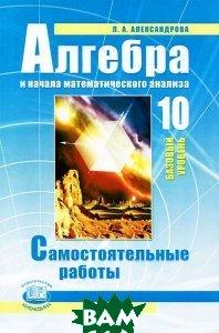 Купить Алгебра и начала математического анализа. 10 класс. Базовый уровень. Самостоятельные работы, Мнемозина, Л. А. Александрова, 978-5-346-02452-1
