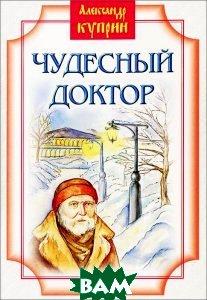 Купить Чудесный доктор, Издательство Белорусского Экзархата - Белорусской Православной Церкви, Александр Куприн, 978-985-511-618-0