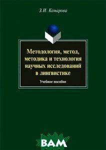 Купить Методология, метод, методика и технология научных исследований в лингвистике, Наука, З. И. Комарова, 978-5-02-037908-4