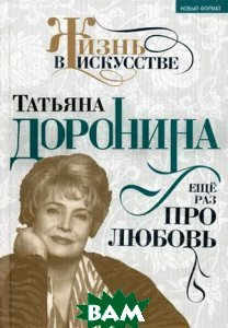 Купить Татьяна Доронина. Еще раз про любовь, Алгоритм, Гореславская Нелли Борисовна, 978-5-4438-0493-4