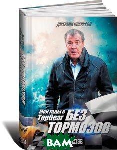 Купить Без тормозов. Мои годы в Top Gear, Альпина Нон-фикшн, Джереми Кларксон, 978-5-91671-784-6