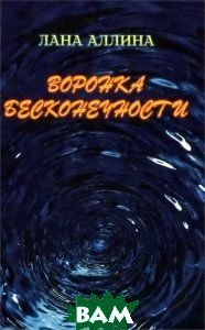 Купить Воронка бесконечности, Издательский дом Сказочная дорога, Лана Аллина, 978-5-4329-0044-9