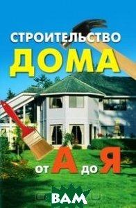 Купить Строительство дома от А до Я, РИПОЛ КЛАССИК, 978-5-7905-3701-1