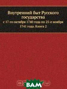 Внутренний быт Русского государства с 17 октября 1740 года по 25 ноября 1741 года, по документам, хранящимся в Московском Архиве Министерства Юстиции.
