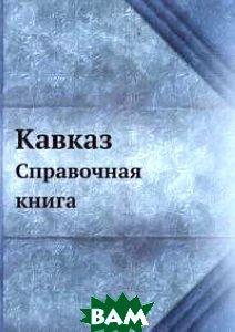 Купить Кавказ. Справочная книга, Книга по Требованию, Коллектив авторов, 978-5-458-16427-6