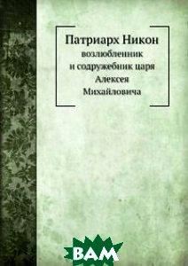 Патриарх Никон, возлюбленник и содружебник царя Алексея Михайловича