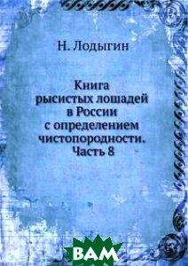 Купить Книга рысистых лошадей в России с определением чистопородности. Часть 8, Книга по Требованию, Н. Лодыгин, 978-5-458-14161-1